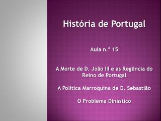 História de Portugal Aula n.º  15 A Morte de D. João III e as  R egência do Reino de Portugal