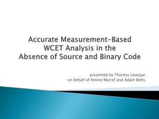 Accurate Measurement-Based  WCET Analysis in the  Absence of Source and Binary Code