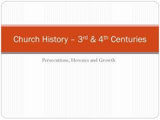 Church History – 3 rd  & 4 th  Centuries