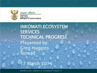 INKOMATI ECOSYSTEM SERVICES TECHNICAL PROGRESS Presented by: Greg Huggins Nomad 17 March 2014