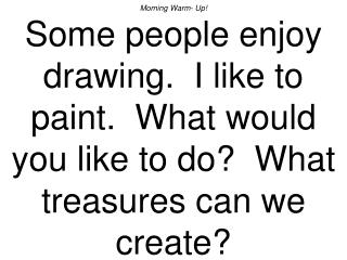 Morning Warm- Up Some people enjoy drawing.  I like to paint.  What would you like to do  What treasures can we create