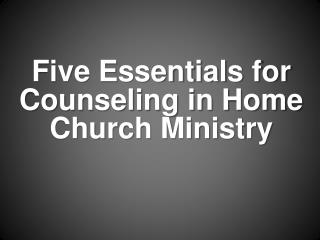 Five Essentials for Counseling in Home Church Ministry