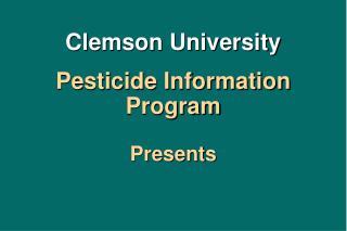 Clemson University Pesticide Information Program Presents