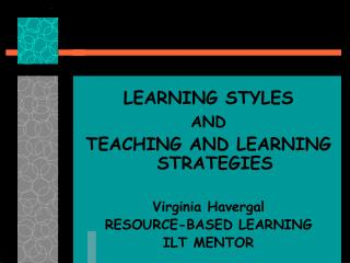 LEARNING STYLES AND  TEACHING AND LEARNING STRATEGIES  Virginia Havergal RESOURCE-BASED LEARNING ILT MENTOR
