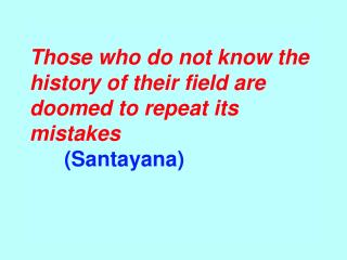 Those who do not know the history of their field are  doomed to repeat its mistakes     Santayana