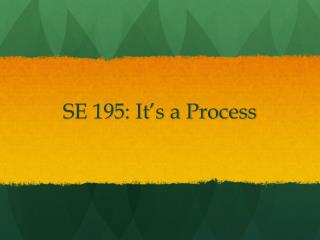 SE 195: It�s a Process