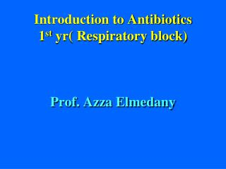 Introduction to Antibiotics 1 st  yr( Respiratory block) Prof. Azza Elmedany