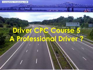 Driver CPC Course 5 A Professional Driver ?