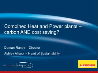 Combined Heat and Power plants – carbon AND cost saving? Daman Ranby – Director