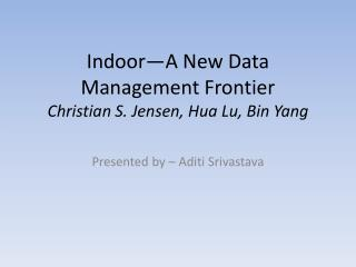 Indoor—A New Data Management Frontier Christian S.  Jensen,  Hua  Lu,  Bin  Yang