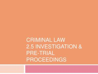 Criminal Law 2.5 Investigation &  Pre-Trial Proceedings