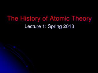 The History of Atomic  Theory Lecture 1: Spring 2013