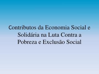 C ontributos da Economia Social e Solidária na Luta Contra a Pobreza e Exclusão Social