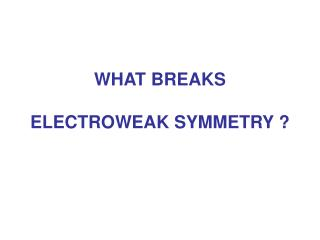 WHAT BREAKS ELECTROWEAK SYMMETRY ?