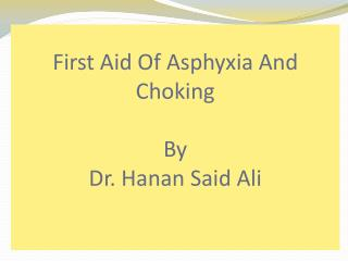 First Aid Of Asphyxia And Choking  By  Dr.  Hanan  Said Ali