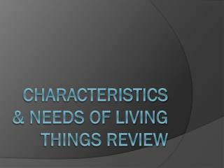 Characteristics & Needs of Living Things Review