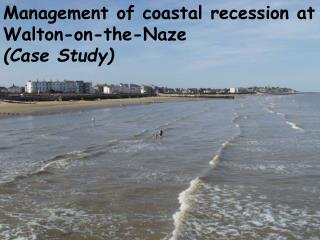 Management of coastal recession at Walton-on-the-Naze (Case Study)