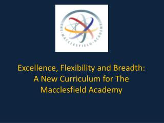 Excellence, Flexibility and Breadth:  A New Curriculum for The Macclesfield Academy