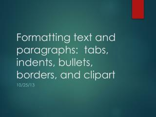 Formatting text and paragraphs:  tabs, indents, bullets, borders, and clipart