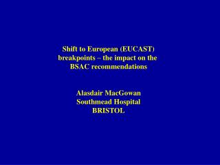 Shift to European (EUCAST) breakpoints – the impact on the  BSAC recommendations Alasdair MacGowan