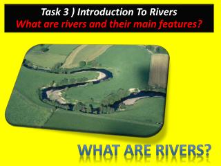 Task 3 ) Introduction To Rivers What are rivers and their main features?