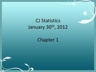 CJ Statistics January 30 th , 2012 Chapter 1