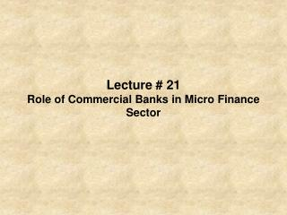 Lecture  21 Role of Commercial Banks in Micro Finance Sector