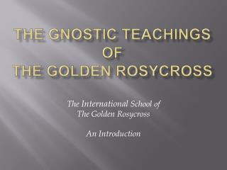The Gnostic Teachings of the Golden Rosycross