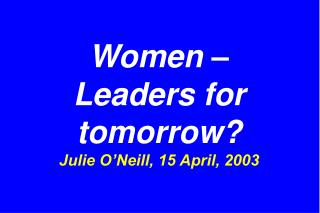 Women –  Leaders for tomorrow? Julie O'Neill, 15 April, 2003
