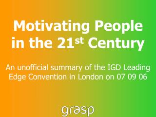 Motivating People in the 21st Century  An unofficial summary of the IGD Leading Edge Convention in London on 07 09 06