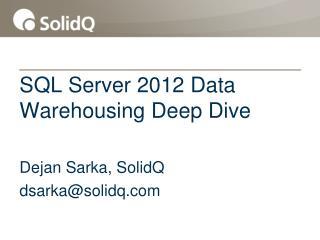 SQL  Server 2012 Data  Warehousing Deep Dive Dejan  Sarka, SolidQ dsarka@solidq