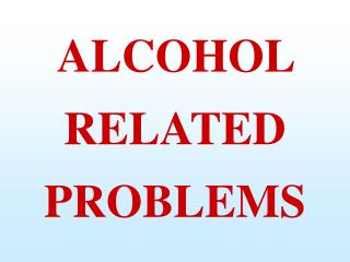 ALCOHOL  RELATED PROBLEMS