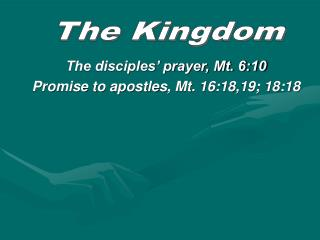 The disciples' prayer, Mt. 6:10 Promise to apostles, Mt. 16:18,19; 18:18
