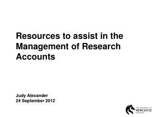 Resources to assist in the Management of Research Accounts Judy Alexander 24 September  2012