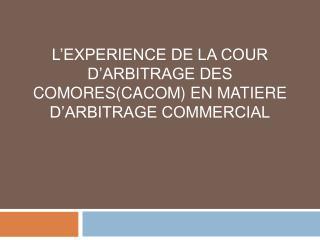 L'EXPERIENCE DE LA COUR D'ARBITRAGE DES COMORES(CACOM) EN MATIERE D'ARBITRAGE COMMERCIAL
