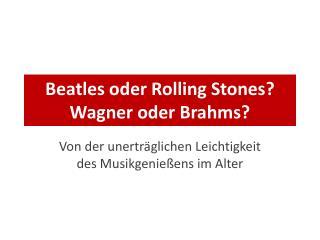 Beatles oder Rolling Stones? Wagner oder Brahms?