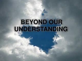 BEYOND OUR UNDERSTANDING