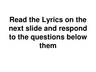 Read the Lyrics on the next slide and respond to the questions below them