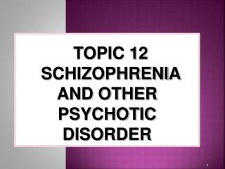 TOPIC 12 SCHIZOPHRENIA AND OTHER PSYCHOTIC DISORDER