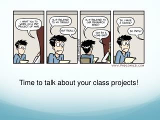 Time to talk about your class projects!