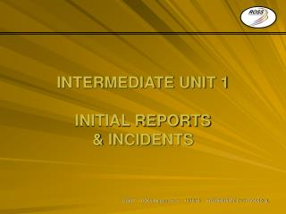 INTERMEDIATE UNIT 1 INITIAL REPORTS & INCIDENTS