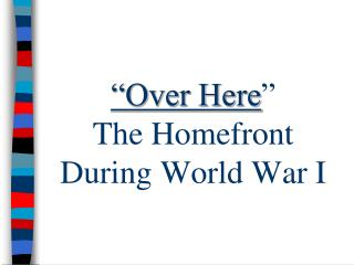 """Over Here ""               The Homefront   During World War I"