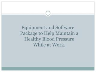 Equipment and Software Package to Help Maintain a Healthy Blood Pressure While at Work.