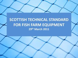 SCOTTISH TECHNICAL STANDARD FOR FISH FARM EQUIPMENT 29 th  March 2011
