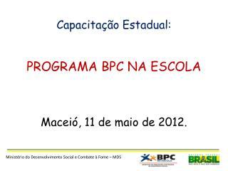 Capacitação Estadual: PROGRAMA BPC NA ESCOLA Maceió, 11  de  maio  de 2012 .