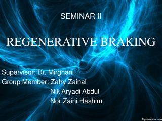 SEMINAR II REGENERATIVE BRAKING Supervisor: Dr. Mirghani Group Member: Zafry Zainal