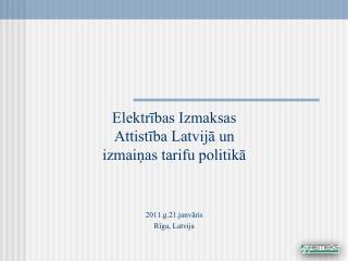 Elektrības Izmaksas Attistība  Latvijā un izmaiņas tarifu politikā 2011.g.21.janvāris