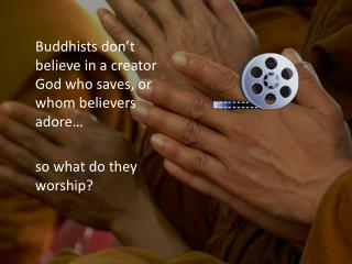 Buddhists don't believe in a creator God who saves, or  whom believers adore…