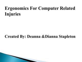 Ergonomics For  Computer Related  Injuries Created By: Deanna &Dianna Stapleton