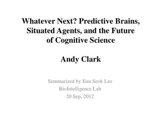 Whatever Next? Predictive Brains, Situated Agents, and the Future of Cognitive  Science Andy Clark